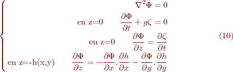 \begin{equation}\tag{10} \begin{cases} \begin{align} \nabla^2\Phi=0 \\ \text{en z=0}\qquad \frac{\partial\Phi}{\partial t}+g\zeta=0 \\ \text{en z=0}\qquad \frac{\partial\Phi}{\partial z}=\frac{\partial\zeta}{\partial t}  \\ \text{en z=-h(x,y)}\qquad \frac{\partial\Phi}{\partial z}= -\frac{\partial\Phi}{\partial x}.\frac{\partial h}{\partial x}-\frac{\partial\Phi}{\partial y}.\frac{\partial h}{\partial y}   \end{align} \end{cases} \end{equation}