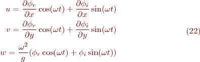 \begin{equation}\tag{22} \begin{align} \ u=\frac{\partial\phi_r}{\partial x}\cos(\omega t)+\frac{\partial\phi_i}{\partial x}\sin(\omega t)\\ \ v=\frac{\partial\phi_r}{\partial y}\cos(\omega t)+\frac{\partial\phi_i}{\partial y}\sin(\omega t)\\ \ w=\frac{\omega^2}{g}(\phi_r\cos(\omega t)+\phi_i\sin(\omega t)) \end{align} \end{equation}